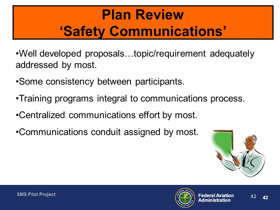 42 Federal Aviation Administration SMS Pilot Project 42 Plan Review Safety Communications Well developed proposals…topic/requirement adequately addressed by most.