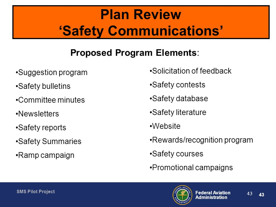 43 Federal Aviation Administration SMS Pilot Project 43 Plan Review Safety Communications Proposed Program Elements: Suggestion program Safety bulletins Committee minutes Newsletters Safety reports Safety Summaries Ramp campaign Solicitation of feedback Safety contests Safety database Safety literature Website Rewards/recognition program Safety courses Promotional campaigns