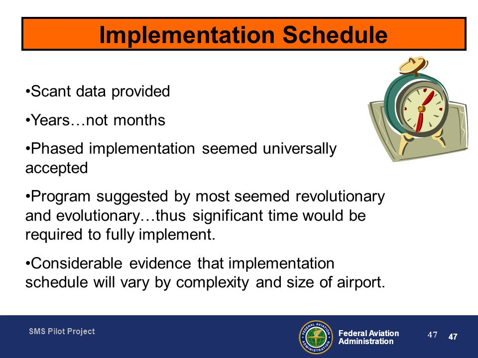 47 Federal Aviation Administration SMS Pilot Project 47 Implementation Schedule Scant data provided Years…not months Phased implementation seemed universally accepted Program suggested by most seemed revolutionary and evolutionary…thus significant time would be required to fully implement.