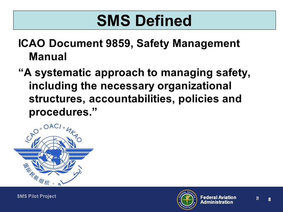 8 Federal Aviation Administration SMS Pilot Project 8 SMS Defined ICAO Document 9859, Safety Management Manual A systematic approach to managing safety, including the necessary organizational structures, accountabilities, policies and procedures.
