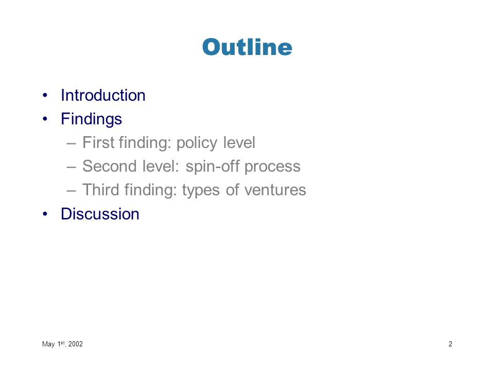 Outline Introduction Findings –First finding: policy level –Second level: spin-off process –Third finding: types of ventures Discussion May 1 st, 2002