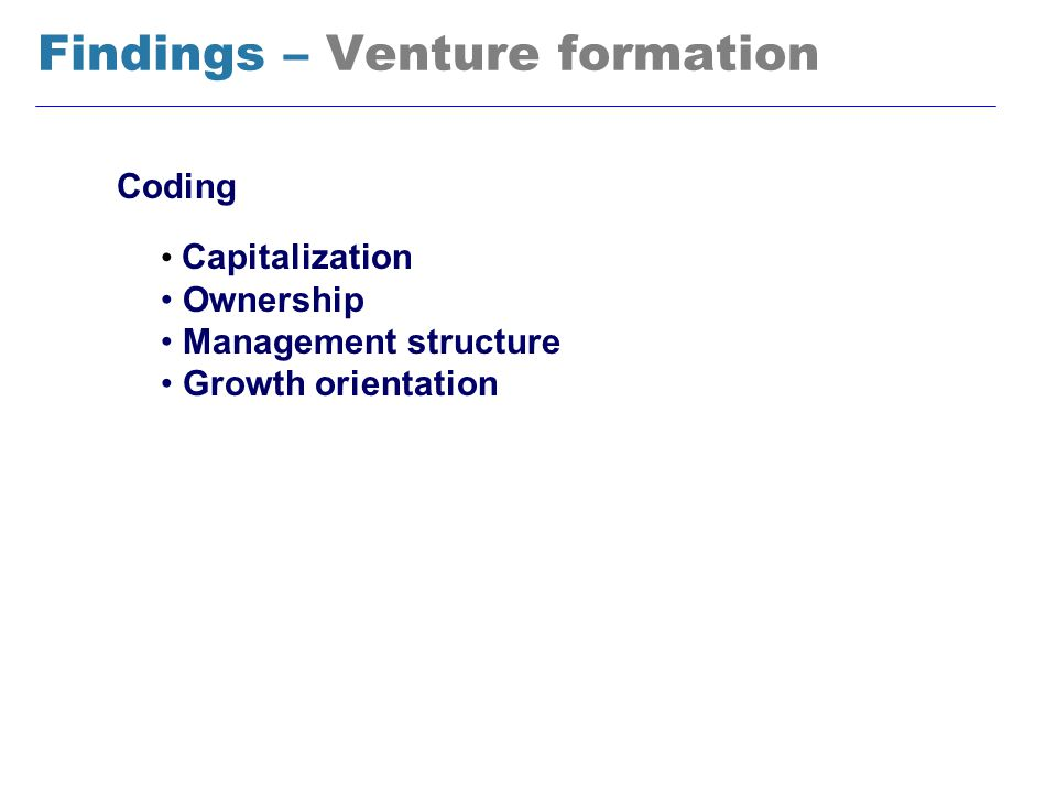 Findings – Venture formation Coding Capitalization Ownership Management structure Growth orientation