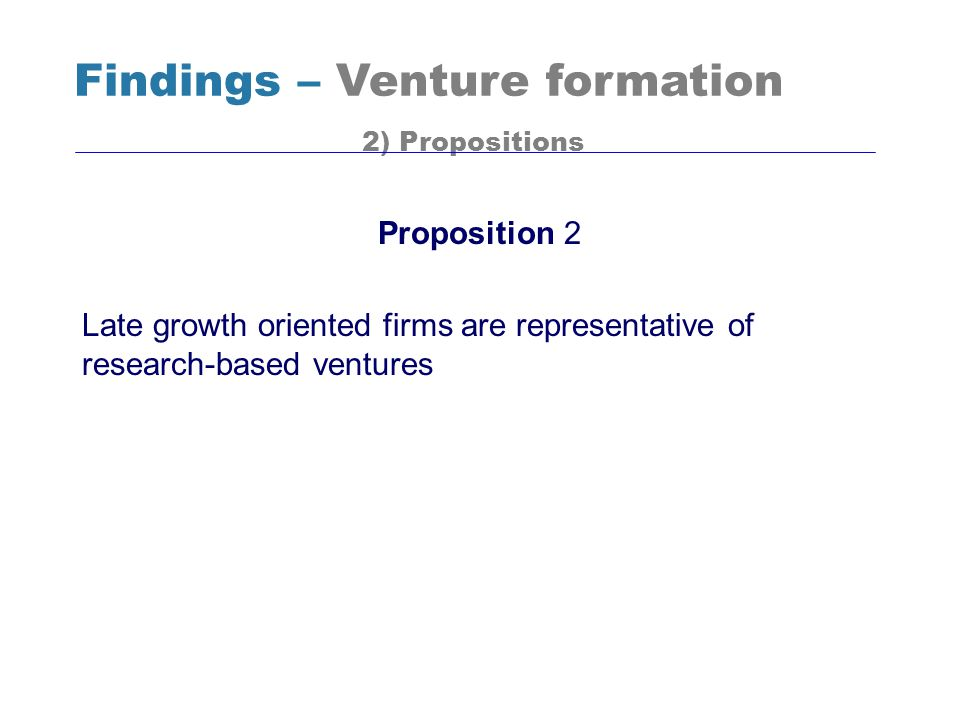 Proposition 2 Late growth oriented firms are representative of research-based ventures Findings – Venture formation 2) Propositions
