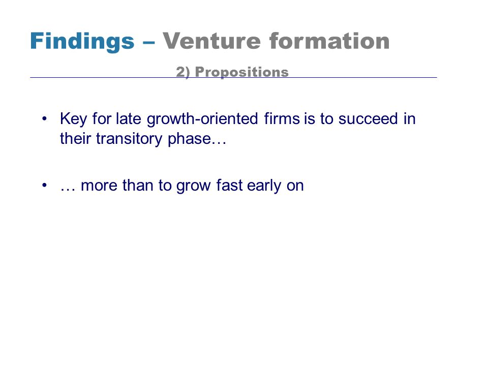 Key for late growth-oriented firms is to succeed in their transitory phase… … more than to grow fast early on Findings – Venture formation 2) Proposit