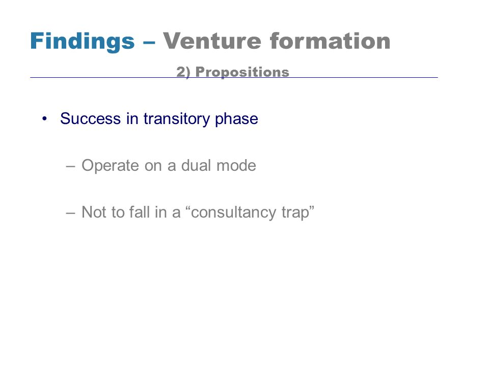 Success in transitory phase –Operate on a dual mode –Not to fall in a consultancy trap Findings – Venture formation 2) Propositions