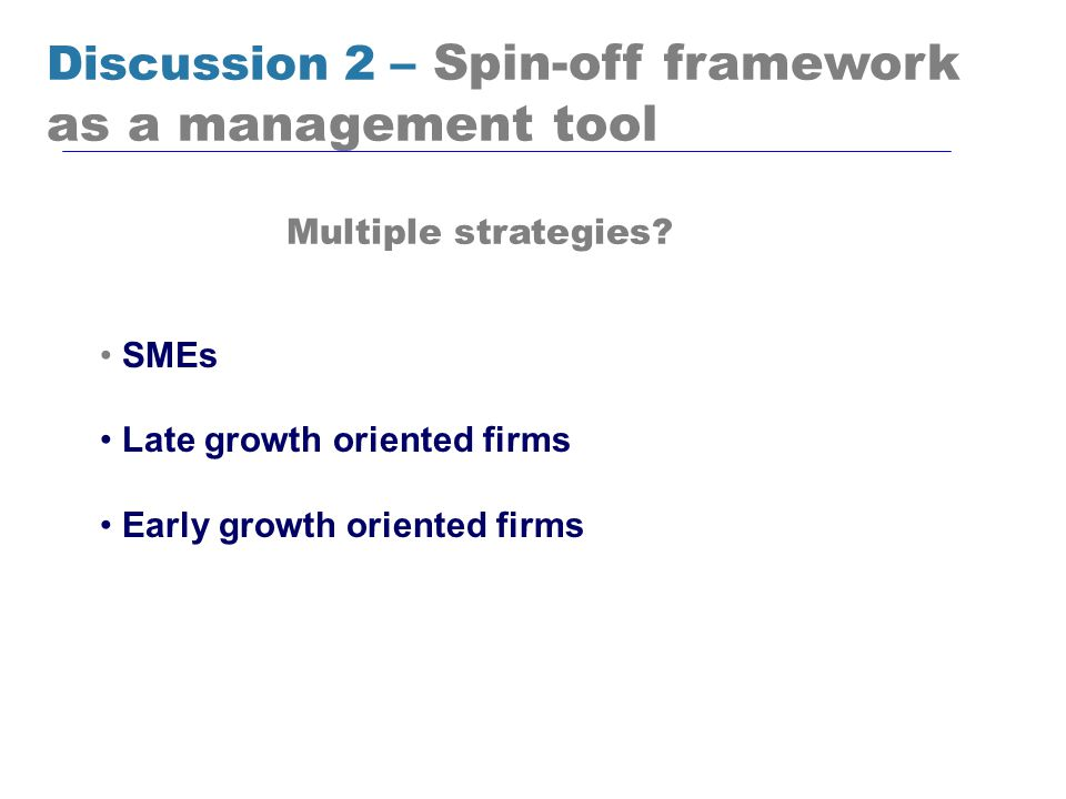 Discussion 2 – Spin-off framework as a management tool SMEs Late growth oriented firms Early growth oriented firms Multiple strategies?