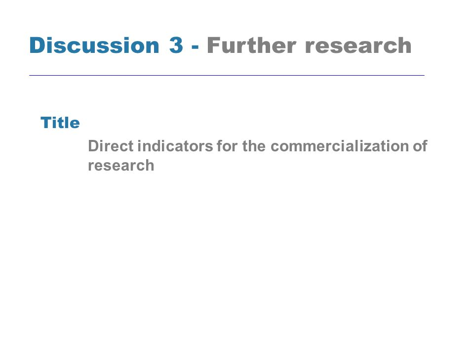 Title Direct indicators for the commercialization of research Discussion 3 - Further research