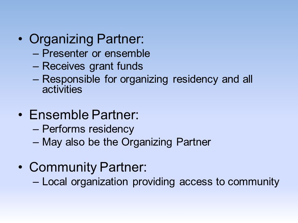 Organizing Partner: –Presenter or ensemble –Receives grant funds –Responsible for organizing residency and all activities Ensemble Partner: –Performs