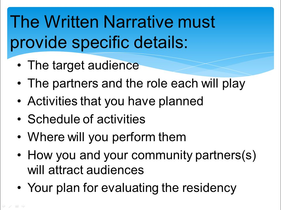 The Written Narrative must provide specific details: The target audience The partners and the role each will play Activities that you have planned Schedule of activities Where will you perform them How you and your community partners(s) will attract audiences Your plan for evaluating the residency