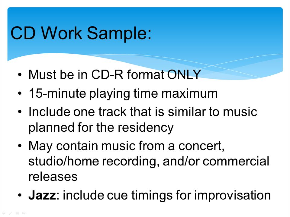 CD Work Sample: Must be in CD-R format ONLY 15-minute playing time maximum Include one track that is similar to music planned for the residency May contain music from a concert, studio/home recording, and/or commercial releases Jazz: include cue timings for improvisation