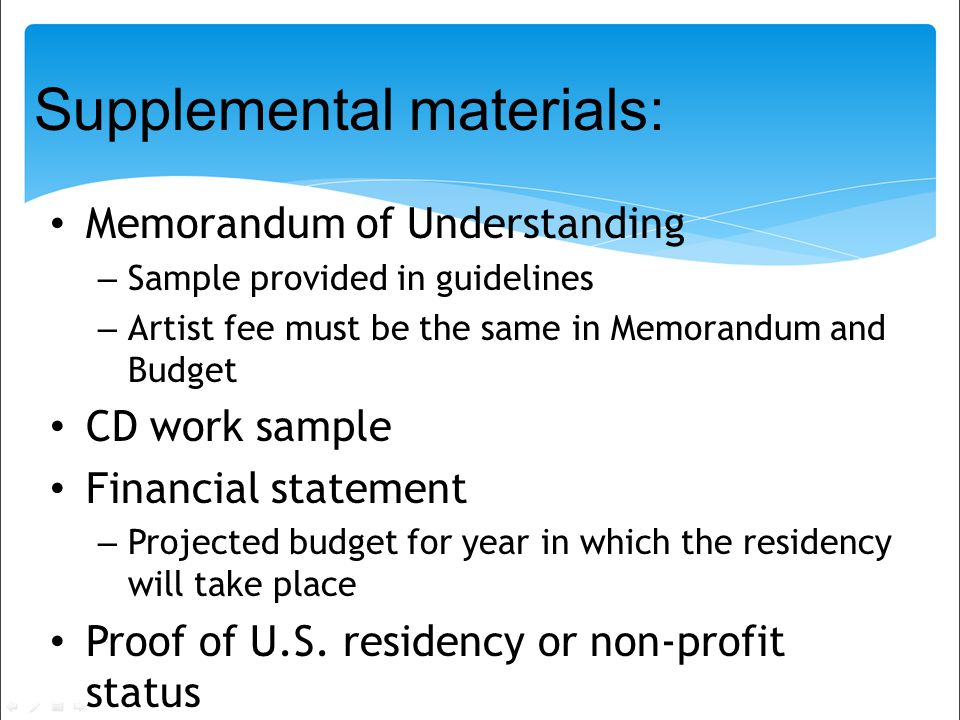 Supplemental materials: Memorandum of Understanding – Sample provided in guidelines – Artist fee must be the same in Memorandum and Budget CD work sample Financial statement – Projected budget for year in which the residency will take place Proof of U.S.