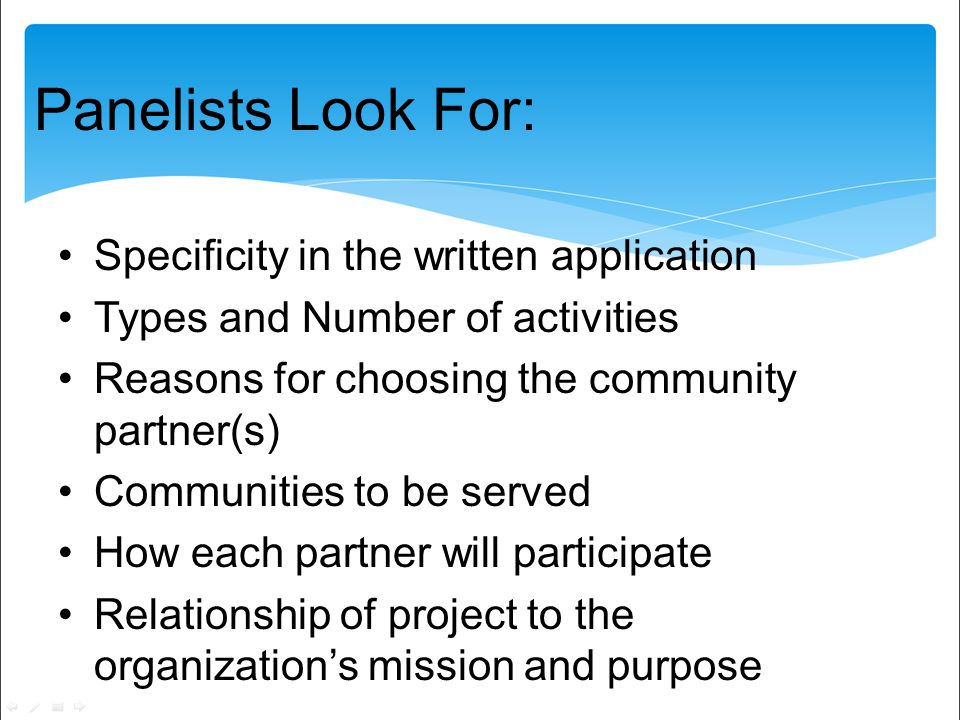 Panelists Look For: Specificity in the written application Types and Number of activities Reasons for choosing the community partner(s) Communities to be served How each partner will participate Relationship of project to the organizations mission and purpose
