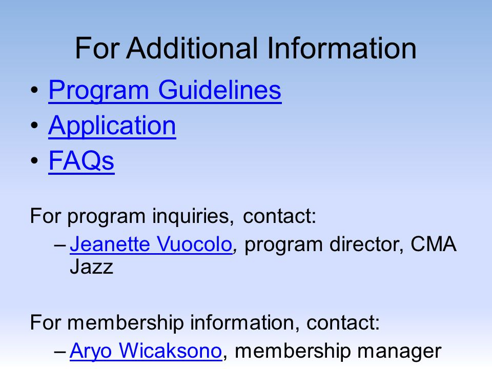 For Additional Information Program Guidelines Application FAQs For program inquiries, contact: –Jeanette Vuocolo, program director, CMA JazzJeanette Vuocolo For membership information, contact: –Aryo Wicaksono, membership managerAryo Wicaksono
