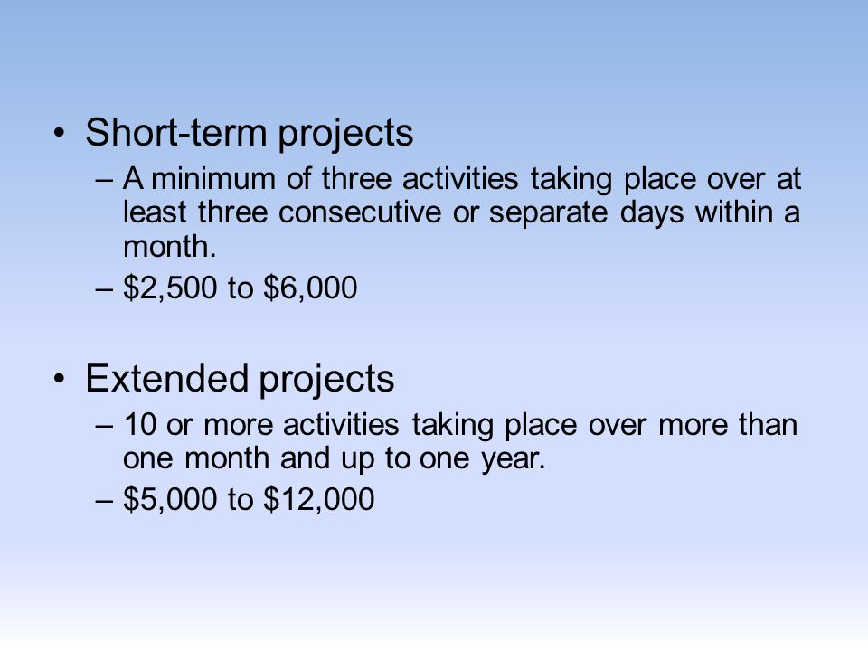 Short-term projects –A minimum of three activities taking place over at least three consecutive or separate days within a month. –$2,500 to $6,000 Ext
