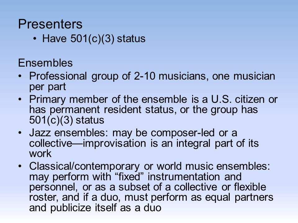 Presenters Have 501(c)(3) status Ensembles Professional group of 2-10 musicians, one musician per part Primary member of the ensemble is a U.S.