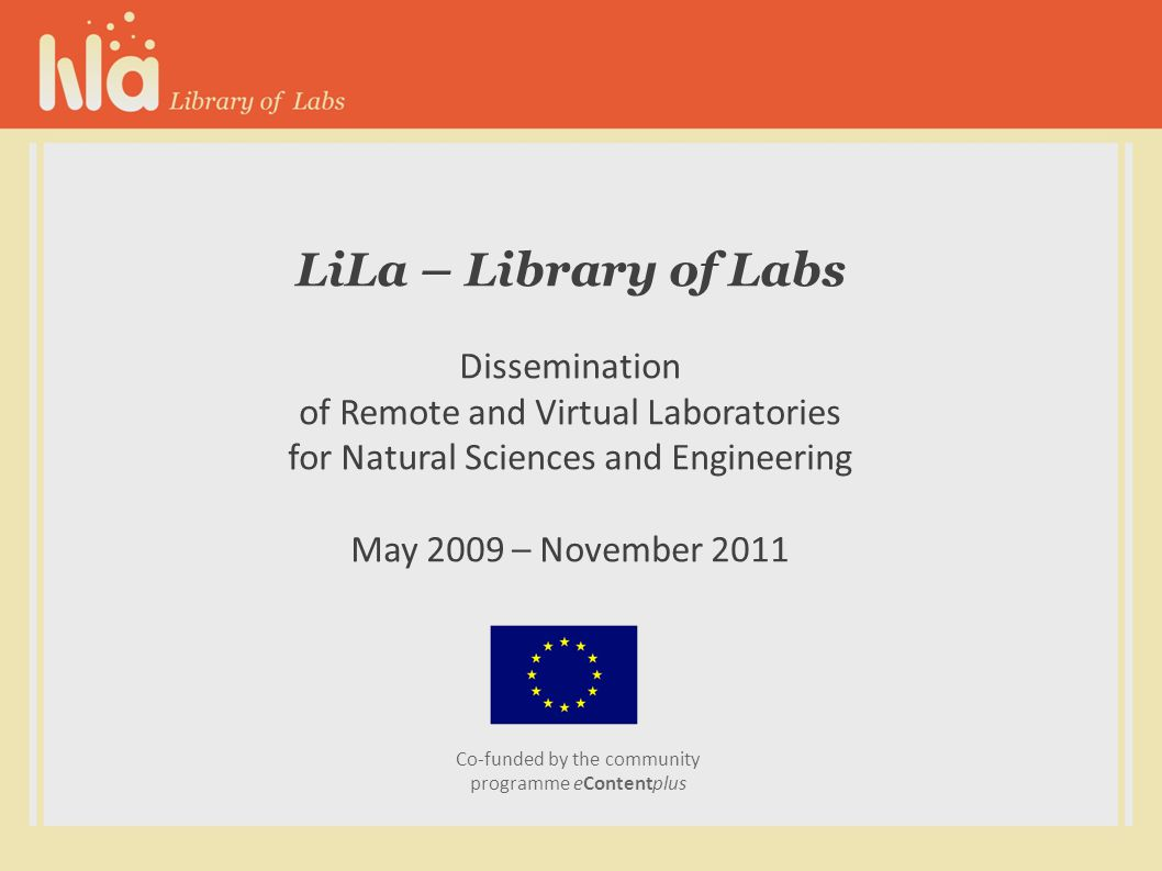 LiLa – Library of Labs Dissemination of Remote and Virtual Laboratories for Natural Sciences and Engineering May 2009 – November 2011 Co-funded by the community programme eContentplus