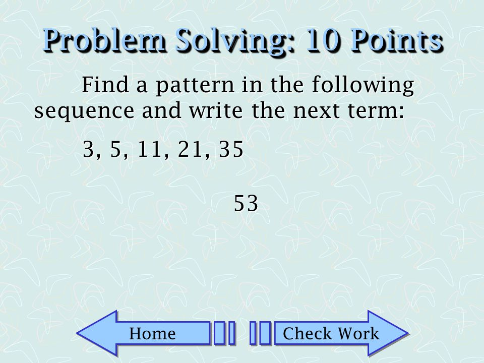 Home Check Work Problem Solving: 5 Points True or False: Problem Solving for some may be an exercise for others.