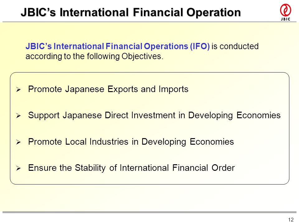 12 JBICs International Financial Operation JBICs International Financial Operations (IFO) is conducted according to the following Objectives. Promote