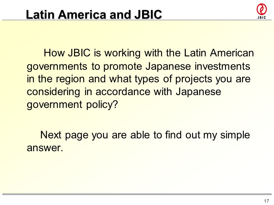 17 Latin America and JBIC How JBIC is working with the Latin American governments to promote Japanese investments in the region and what types of proj