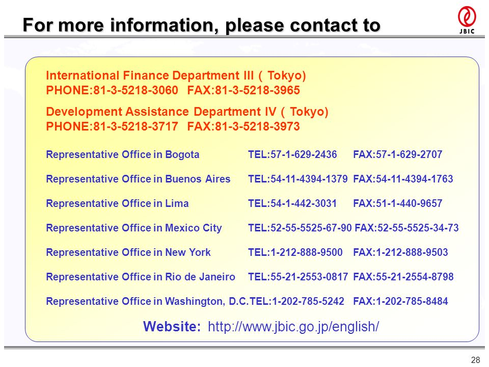28 For more information, please contact to Website: http://www.jbic.go.jp/english/ International Finance Department III Tokyo) PHONE:81-3-5218-3060 FA