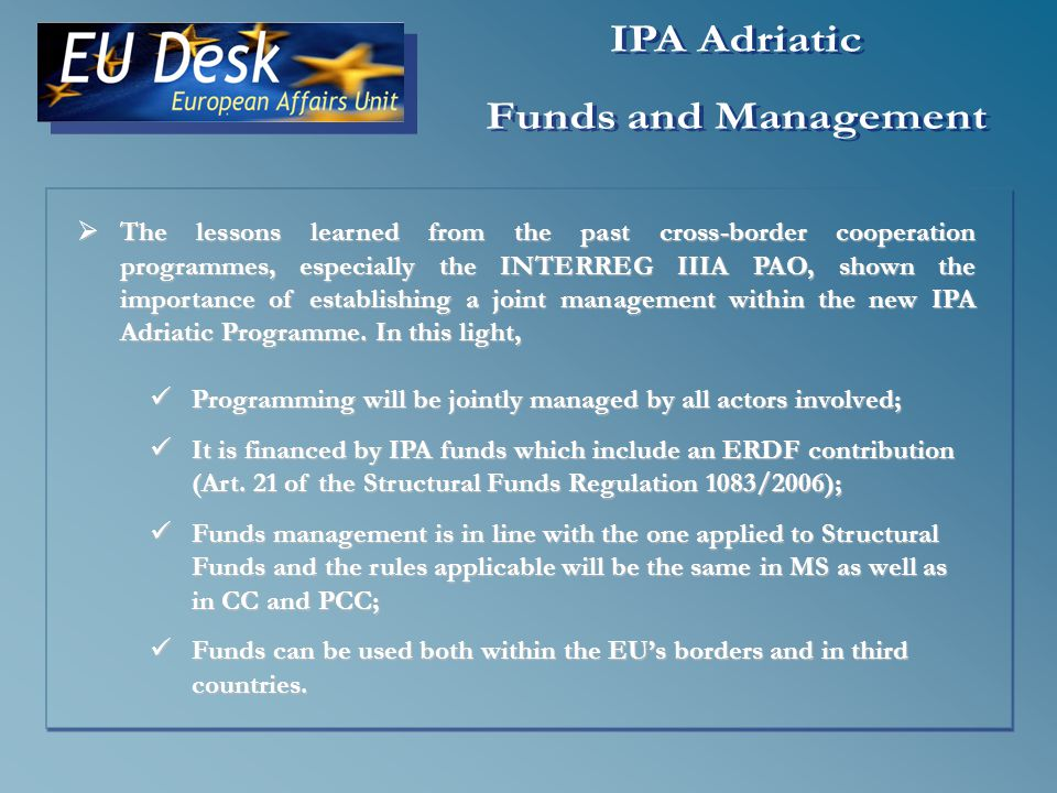 The lessons learned from the past cross-border cooperation programmes, especially the INTERREG IIIA PAO, shown the importance of establishing a joint management within the new IPA Adriatic Programme.