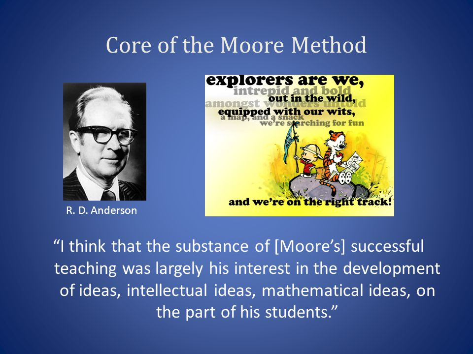 Core of the Moore Method I think that the substance of [Moores] successful teaching was largely his interest in the development of ideas, intellectual ideas, mathematical ideas, on the part of his students.