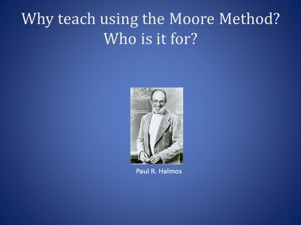 Why teach using the Moore Method Who is it for Paul R. Halmos