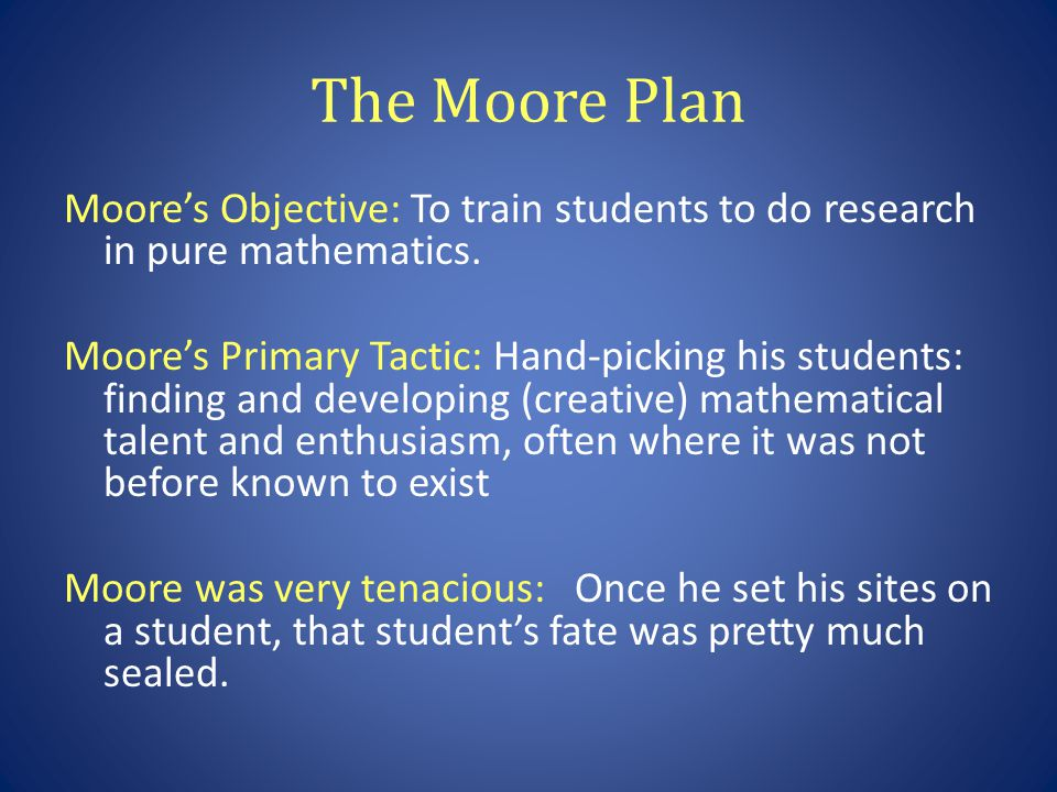 The Moore Plan Moores Objective: To train students to do research in pure mathematics.