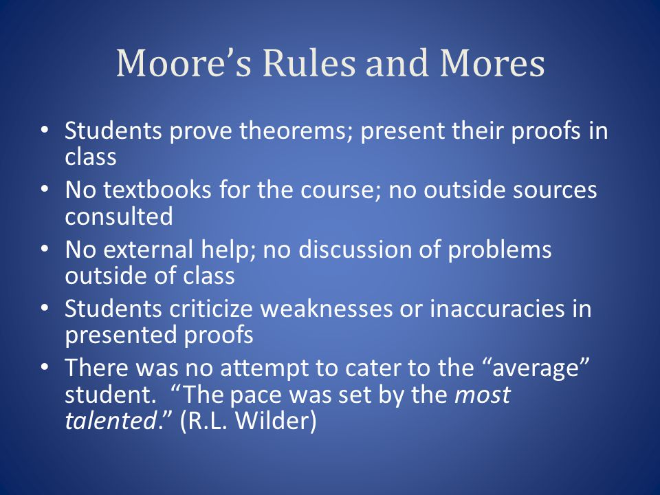 Moores Rules and Mores Students prove theorems; present their proofs in class No textbooks for the course; no outside sources consulted No external help; no discussion of problems outside of class Students criticize weaknesses or inaccuracies in presented proofs There was no attempt to cater to the average student.