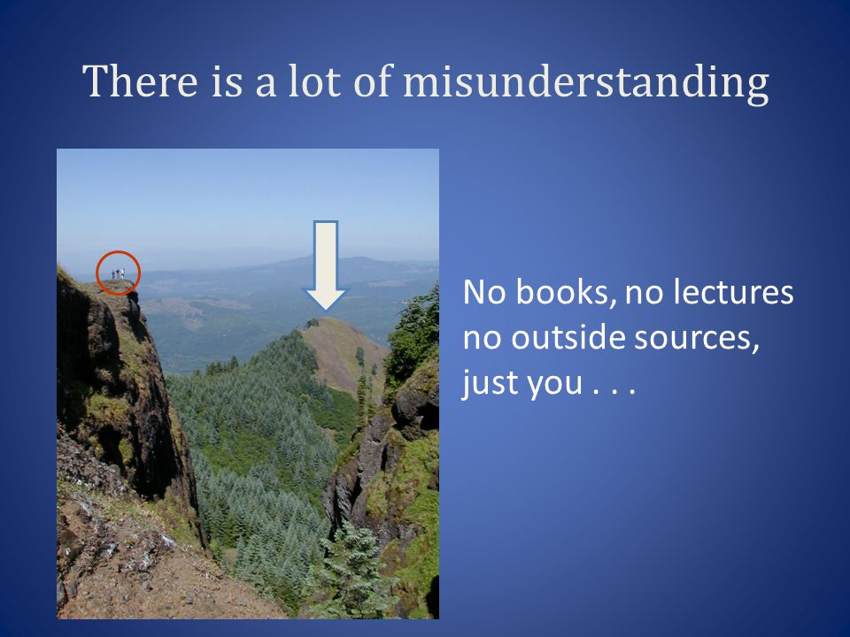 No books, no lectures no outside sources, just you... There is a lot of misunderstanding