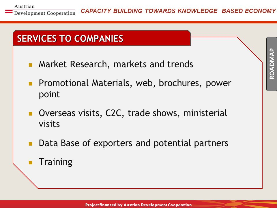 CAPACITY BUILDING TOWARDS KNOWLEDGE BASED ECONOMY Project financed by Austrian Development Cooperation Legislation Initiatives Access to IM overseas network of Economic Promoters Existing Programmes, MOE (export fairs), APPRM (vouchers), Accreditation Identify Funding Gaps, travel, promotion materials Streamlined Administration LOBBYING TO GOVERNMENT ROADMAP