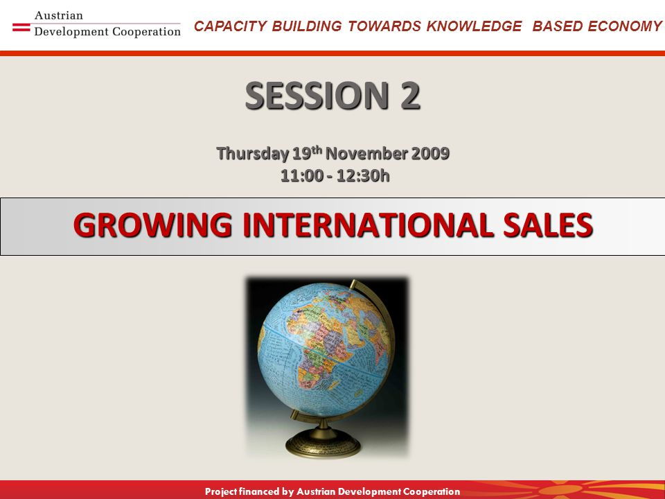 CAPACITY BUILDING TOWARDS KNOWLEDGE BASED ECONOMY Project financed by Austrian Development Cooperation GROWING INTERNATIONAL SALES SESSION 2 Thursday 19 th November 2009 11:00 - 12:30h 11:00 - 12:30h