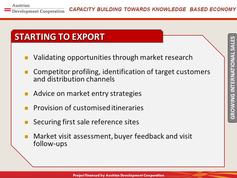 CAPACITY BUILDING TOWARDS KNOWLEDGE BASED ECONOMY Project financed by Austrian Development Cooperation Validating opportunities through market research Competitor profiling, identification of target customers and distribution channels Advice on market entry strategies Provision of customised itineraries Securing first sale reference sites Market visit assessment, buyer feedback and visit follow-ups STARTING TO EXPORT GROWING INTERNATIONAL SALES