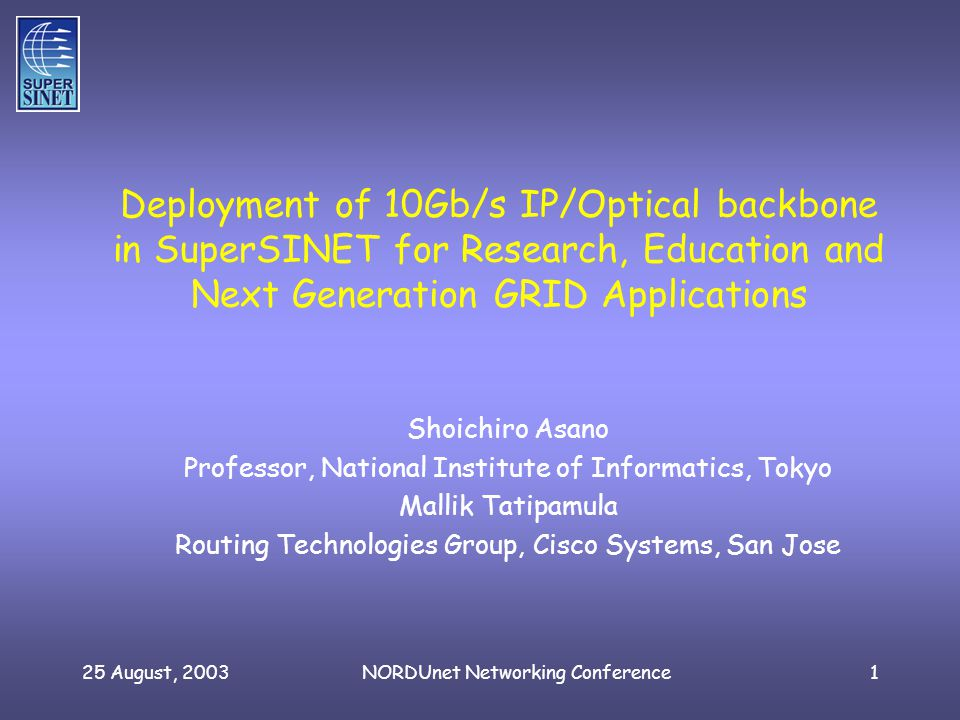 25 August, 2003NORDUnet Networking Conference1 Deployment of 10Gb/s IP/Optical backbone in SuperSINET for Research, Education and Next Generation GRID Applications Shoichiro Asano Professor, National Institute of Informatics, Tokyo Mallik Tatipamula Routing Technologies Group, Cisco Systems, San Jose