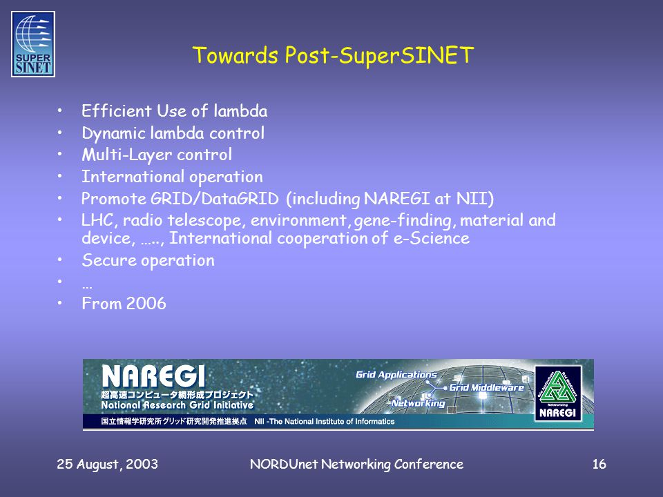 25 August, 2003NORDUnet Networking Conference16 Efficient Use of lambda Dynamic lambda control Multi-Layer control International operation Promote GRID/DataGRID (including NAREGI at NII) LHC, radio telescope, environment, gene-finding, material and device, ….., International cooperation of e-Science Secure operation … From 2006 Towards Post-SuperSINET