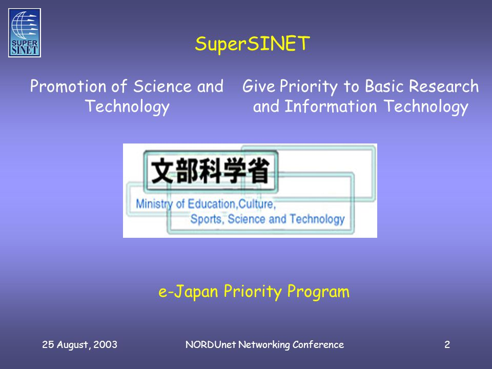 25 August, 2003NORDUnet Networking Conference2 SuperSINET Promotion of Science and Technology e-Japan Priority Program Give Priority to Basic Research and Information Technology