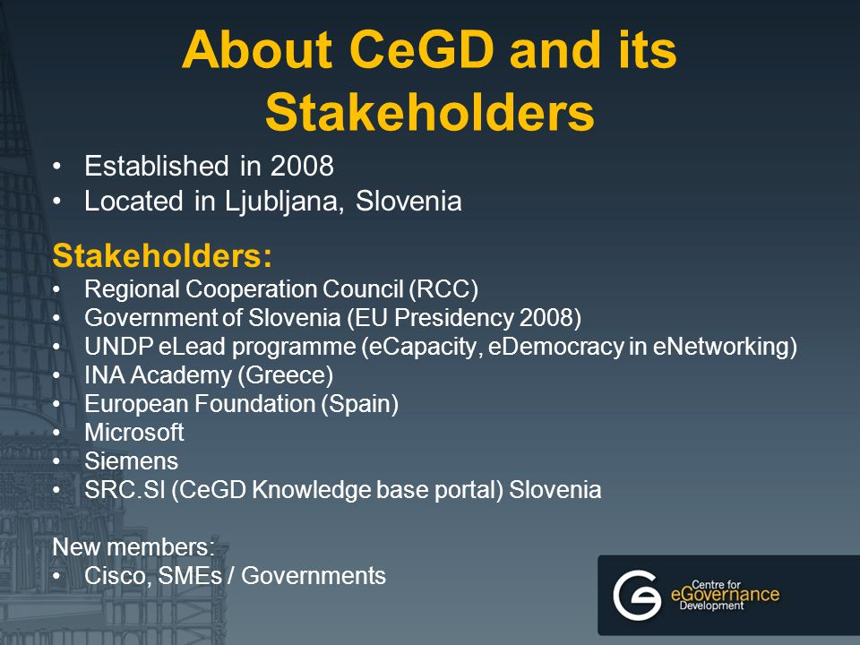 About CeGD and its Stakeholders Established in 2008 Located in Ljubljana, Slovenia Stakeholders: Regional Cooperation Council (RCC) Government of Slov
