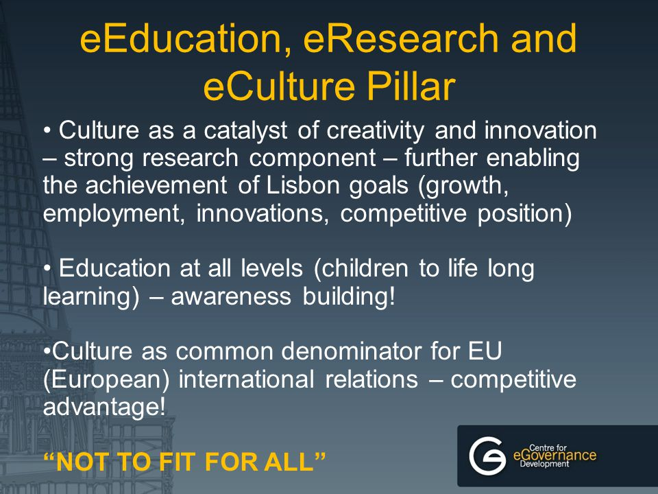 eEducation, eResearch and eCulture Pillar Culture as a catalyst of creativity and innovation – strong research component – further enabling the achiev