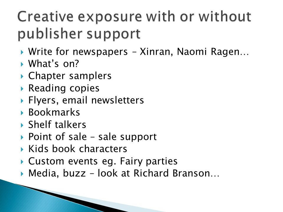 Write for newspapers – Xinran, Naomi Ragen… Whats on? Chapter samplers Reading copies Flyers, email newsletters Bookmarks Shelf talkers Point of sale