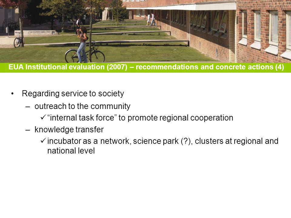 Regarding service to society –outreach to the community internal task force to promote regional cooperation –knowledge transfer incubator as a network, science park (?), clusters at regional and national level EUA Institutional evaluation (2007) – recommendations and concrete actions (4)