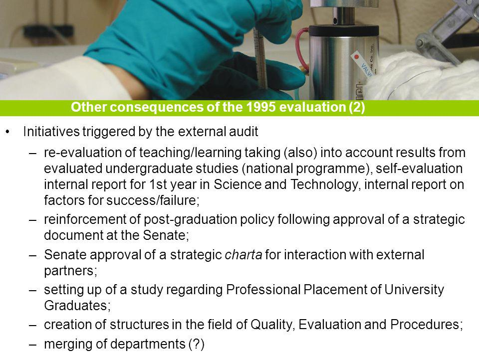Initiatives triggered by the external audit –re-evaluation of teaching/learning taking (also) into account results from evaluated undergraduate studies (national programme), self-evaluation internal report for 1st year in Science and Technology, internal report on factors for success/failure; –reinforcement of post-graduation policy following approval of a strategic document at the Senate; –Senate approval of a strategic charta for interaction with external partners; –setting up of a study regarding Professional Placement of University Graduates; –creation of structures in the field of Quality, Evaluation and Procedures; –merging of departments ( ) Other consequences of the 1995 evaluation (2)