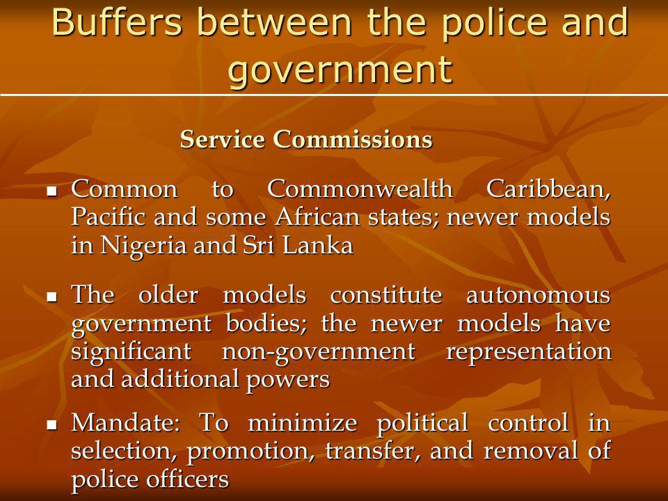 Buffers between the police and government Service Commissions Common to Commonwealth Caribbean, Pacific and some African states; newer models in Nigeria and Sri Lanka Common to Commonwealth Caribbean, Pacific and some African states; newer models in Nigeria and Sri Lanka The older models constitute autonomous government bodies; the newer models have significant non-government representation and additional powers The older models constitute autonomous government bodies; the newer models have significant non-government representation and additional powers Mandate: To minimize political control in selection, promotion, transfer, and removal of police officers Mandate: To minimize political control in selection, promotion, transfer, and removal of police officers