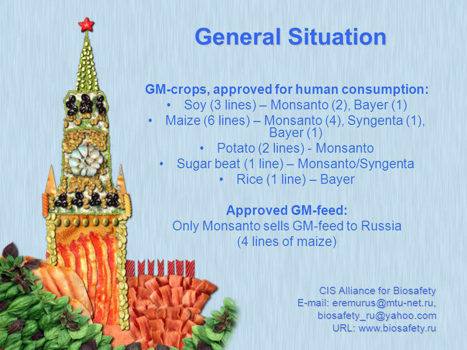 GM-crops, approved for human consumption: Soy (3 lines) – Monsanto (2), Bayer (1) Maize (6 lines) – Monsanto (4), Syngenta (1), Bayer (1) Potato (2 lines) - Monsanto Sugar beat (1 line) – Monsanto/Syngenta Rice (1 line) – Bayer Approved GM-feed: Only Monsanto sells GM-feed to Russia (4 lines of maize) General Situation CIS Alliance for Biosafety E-mail: eremurus@mtu-net.ru, biosafety_ru@yahoo.com URL: www.biosafety.ru