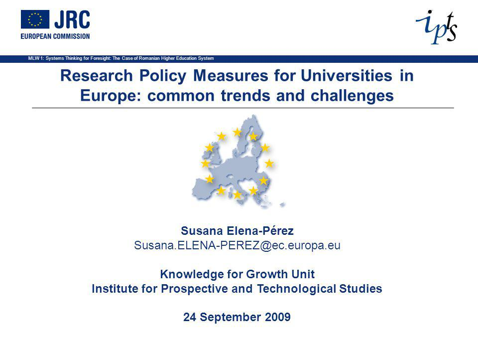 MLW 1: Systems Thinking for Foresight: The Case of Romanian Higher Education System Susana Elena-Pérez Susana.ELENA-PEREZ@ec.europa.eu Knowledge for Growth Unit Institute for Prospective and Technological Studies 24 September 2009 Research Policy Measures for Universities in Europe: common trends and challenges