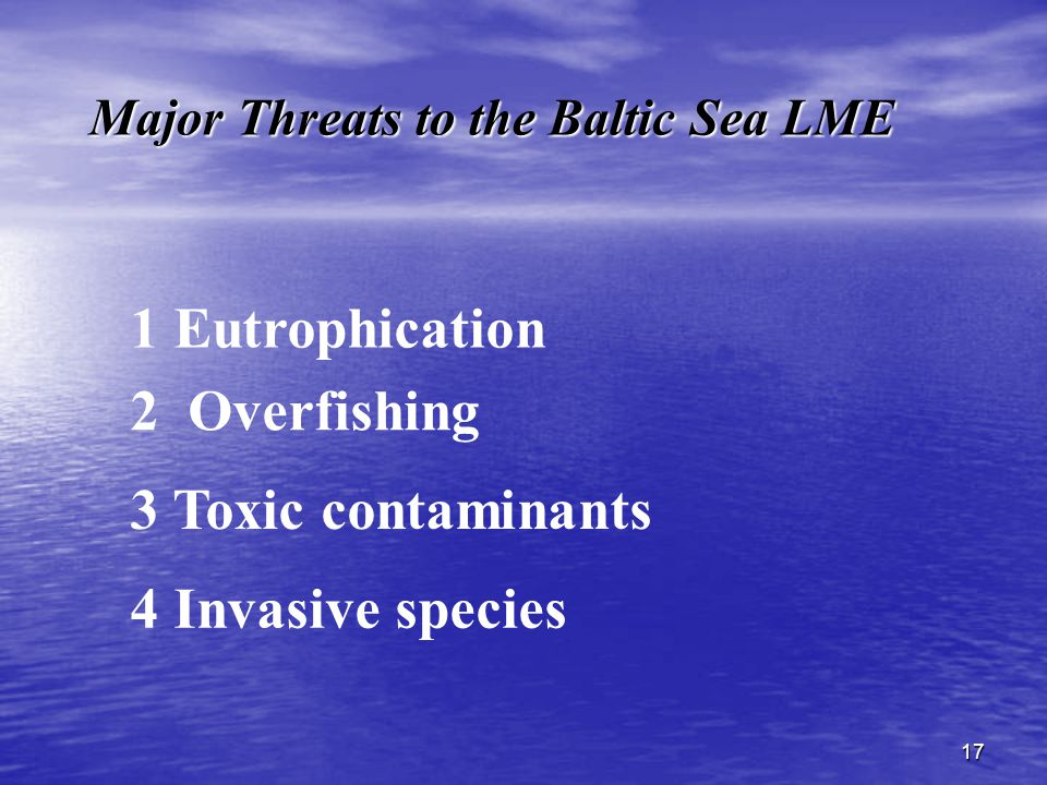 17 Major Threats to the Baltic Sea LME 1 Eutrophication 3 Toxic contaminants 2 Overfishing 4 Invasive species