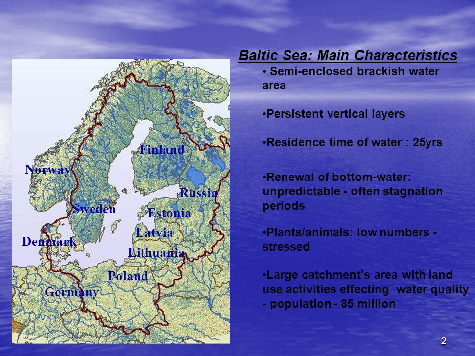 2 Sweden Finland Estonia Russia Latvia Lithuania Poland Germany Denmark Norway Baltic Sea: Main Characteristics Semi-enclosed brackish water area Persistent vertical layers Residence time of water : 25yrs Renewal of bottom-water: unpredictable - often stagnation periods Plants/animals: low numbers - stressed Large catchment s area with land use activities effecting water quality - population - 85 million