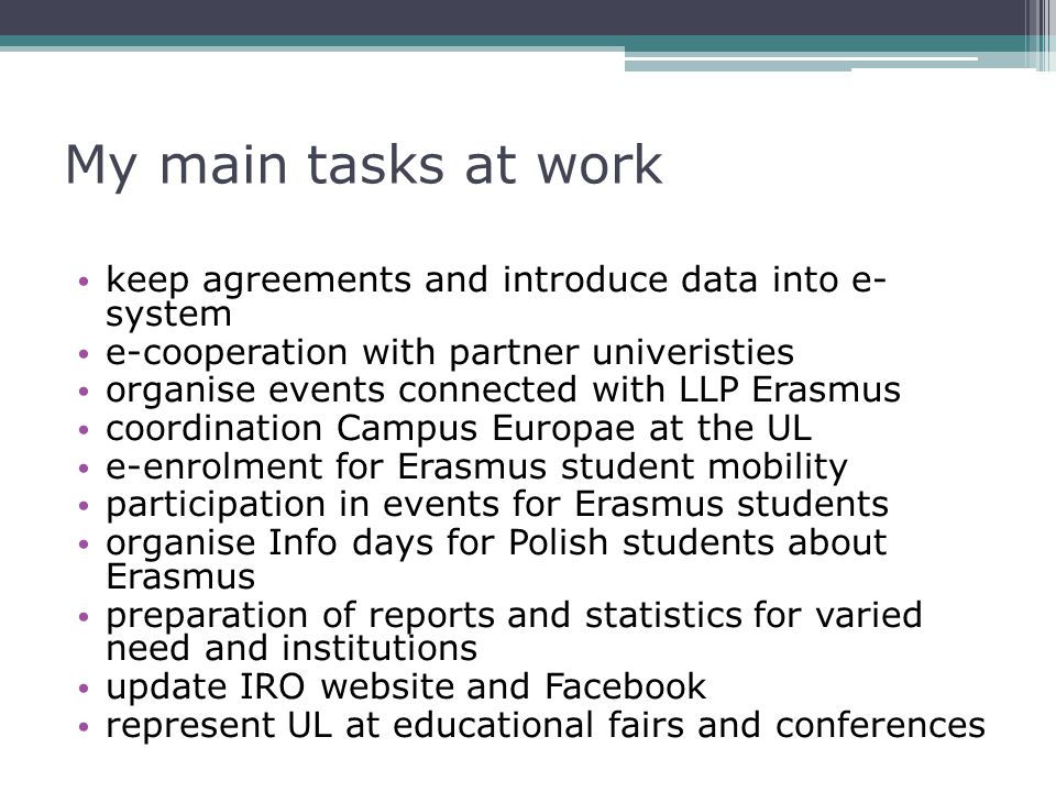 My main tasks at work keep agreements and introduce data into e- system e-cooperation with partner univeristies organise events connected with LLP Erasmus coordination Campus Europae at the UL e-enrolment for Erasmus student mobility participation in events for Erasmus students organise Info days for Polish students about Erasmus preparation of reports and statistics for varied need and institutions update IRO website and Facebook represent UL at educational fairs and conferences