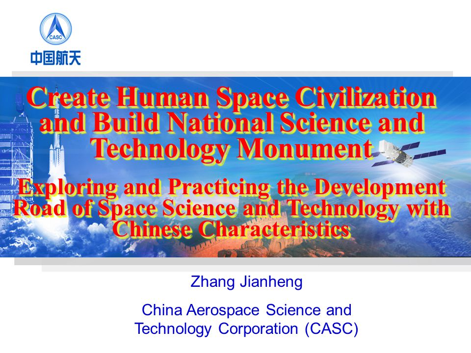 Zhang Jianheng China Aerospace Science and Technology Corporation (CASC) Create Human Space Civilization and Build National Science and Technology Monument Exploring and Practicing the Development Road of Space Science and Technology with Chinese Characteristics Create Human Space Civilization and Build National Science and Technology Monument Exploring and Practicing the Development Road of Space Science and Technology with Chinese Characteristics