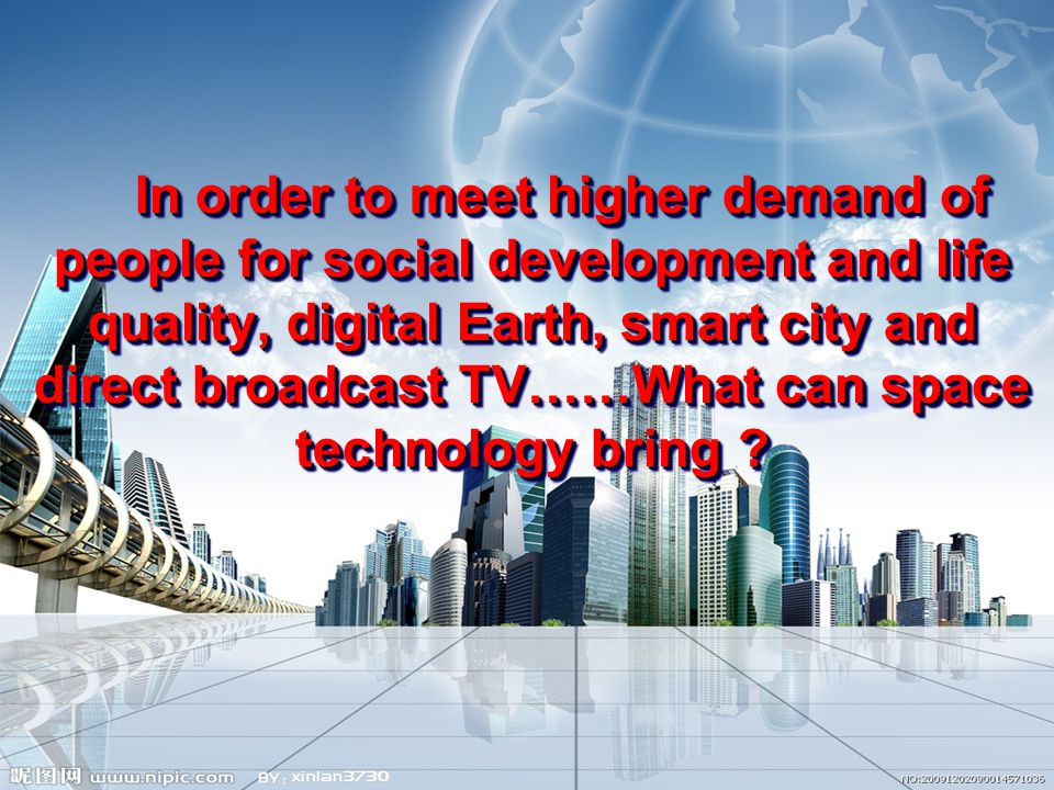 In order to meet higher demand of people for social development and life quality, digital Earth, smart city and direct broadcast TV……What can space technology bring .