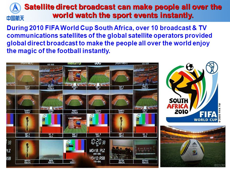 During 2010 FIFA World Cup South Africa, over 10 broadcast & TV communications satellites of the global satellite operators provided global direct broadcast to make the people all over the world enjoy the magic of the football instantly.